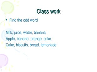 Class work Find the odd word Milk, juice, water, banana Apple, banana, orange