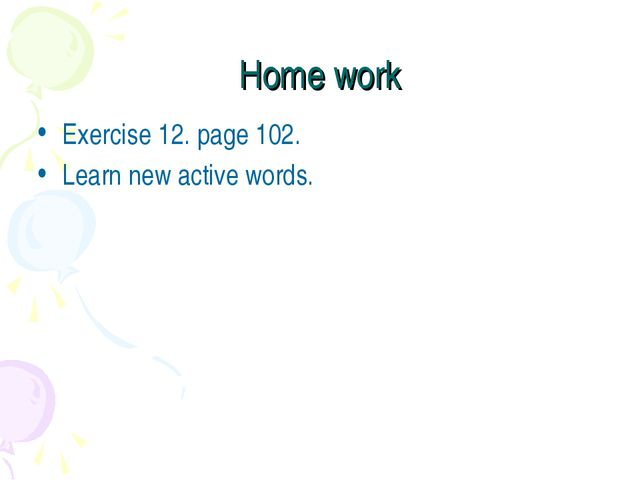 Home work Exercise 12. page 102. Learn new active words.