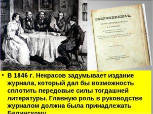 В 1846 г. Некрасов задумывает издание журнала, который дал бы возможность спл