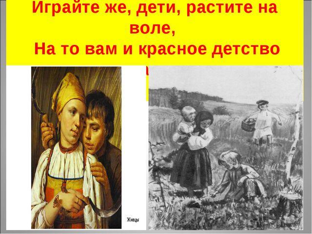 Играйте же, дети, растите на воле, На то вам и красное детство дано.