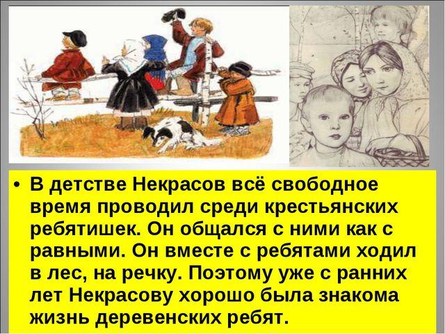В детстве Некрасов всё свободное время проводил среди крестьянских ребятишек....