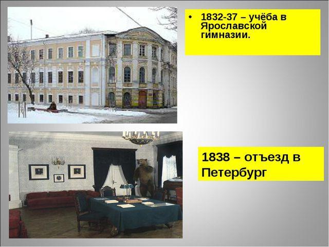 1832-37 – учёба в Ярославской гимназии. 1838 – отъезд в Петербург