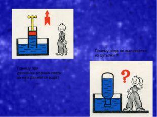 Почему при движении поршня вверх за ним движется вода? Почему вода не выливае