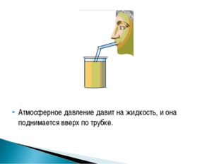 Атмосферное давление давит на жидкость, и она поднимается вверх по трубке.
