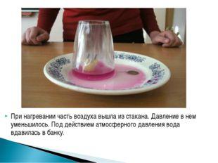 При нагревании часть воздуха вышла из стакана. Давление в нем уменьшилось. По