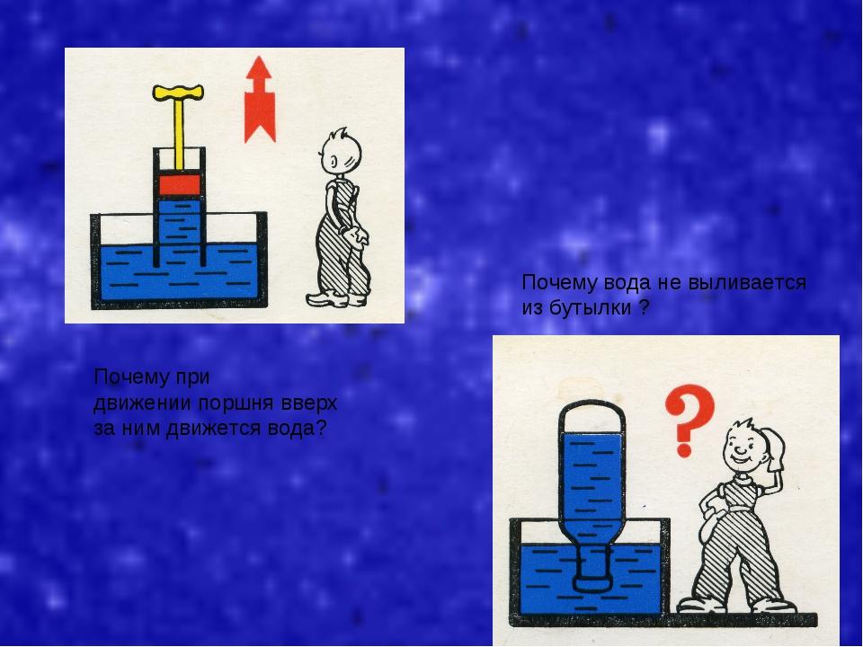 Почему при движении поршня вверх за ним движется вода? Почему вода не выливае...