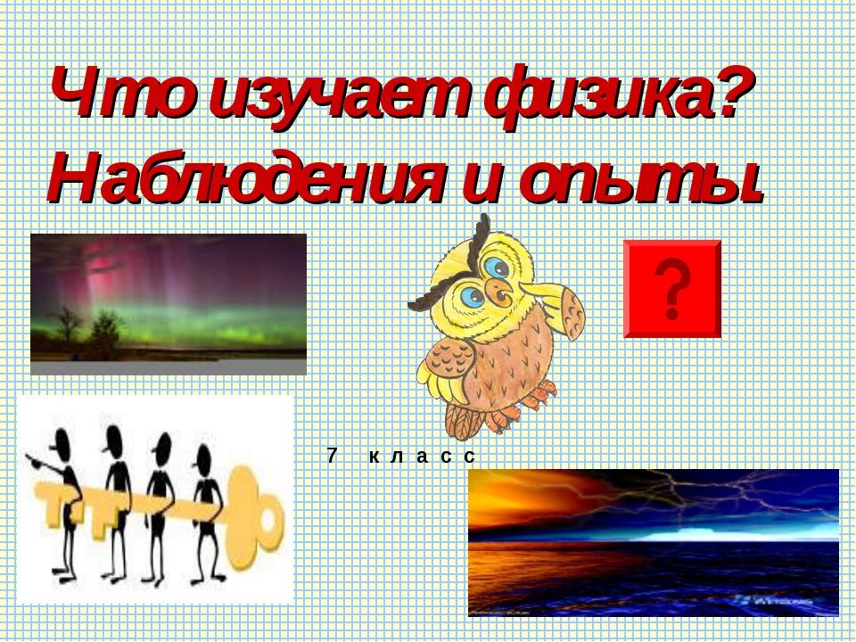 Что изучает физика? Наблюдения и опыты. 7 к л а с с