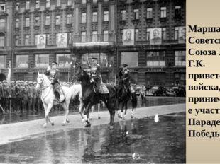 Маршал Советского Союза Жуков Г.К. приветствует войска, принимающие участие в