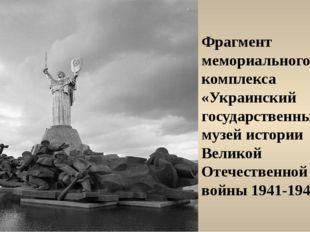 Фрагмент мемориального комплекса «Украинский государственный музей истории Ве