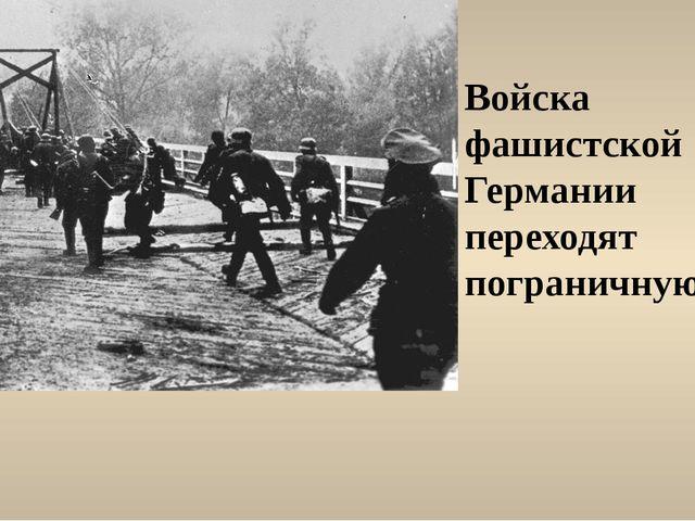 Войска фашистской Германии переходят пограничную реку