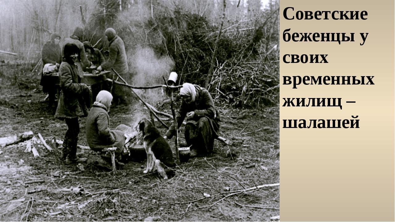 Советские беженцы у своих временных жилищ – шалашей