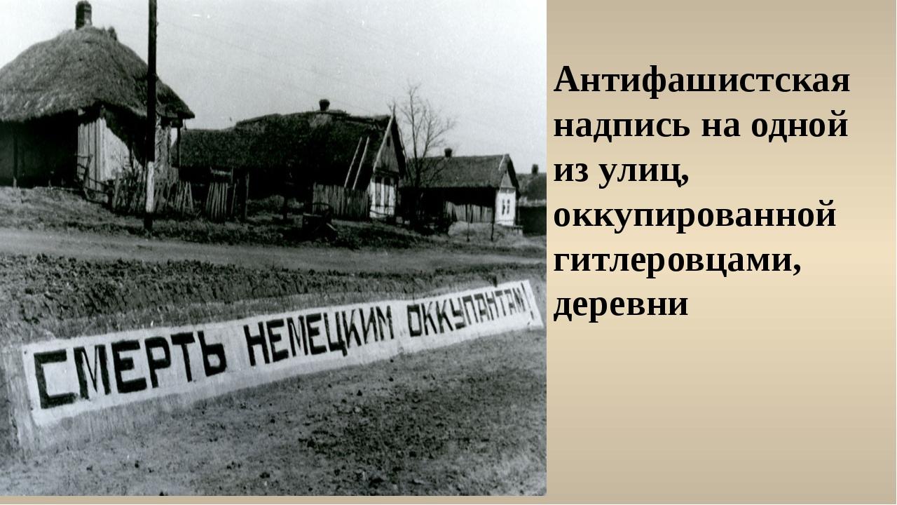 Антифашистская надпись на одной из улиц, оккупированной гитлеровцами, деревни