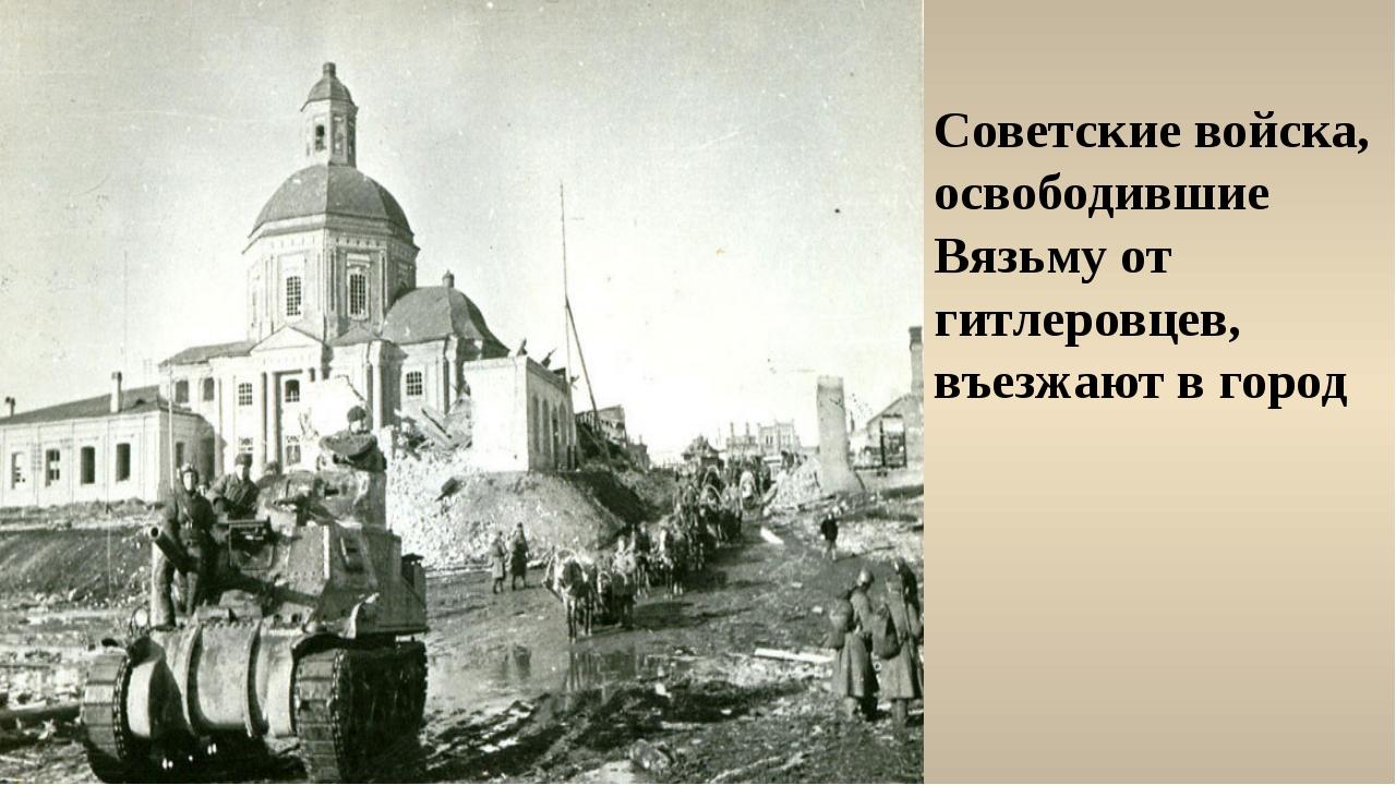 Советские войска, освободившие Вязьму от гитлеровцев, въезжают в город
