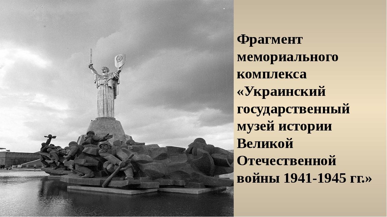 Фрагмент мемориального комплекса «Украинский государственный музей истории Ве...