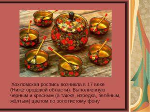 Хохломская роспись возникла в 17 веке (Нижегородской области). Выполненную ч