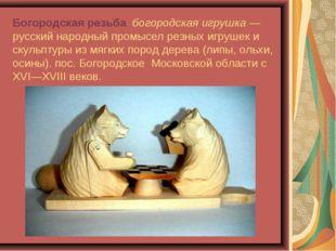 Богородская резьба, богородская игрушка— русский народный промысел резных иг