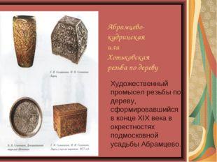 Абрамцево- кудринская или Хотьковская резьба по дереву Художественный промыс