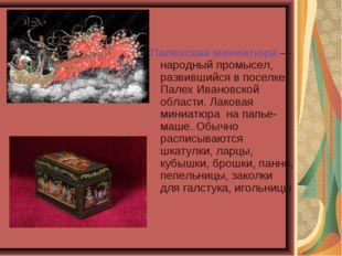 Палехская миниатюра— народный промысел, развившийся в поселке Палех Ивановск
