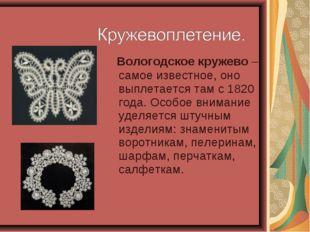 Вологодское кружево – самое известное, оно выплетается там с 1820 года. Особ