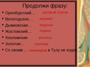 Продолжи фразу: Оренбургский… Вологодское… Дымковская… Жостовский… Хохломская