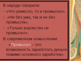 В народе говорили: «Что ремесло, то и промысел». «Не без ума, так и не без пр