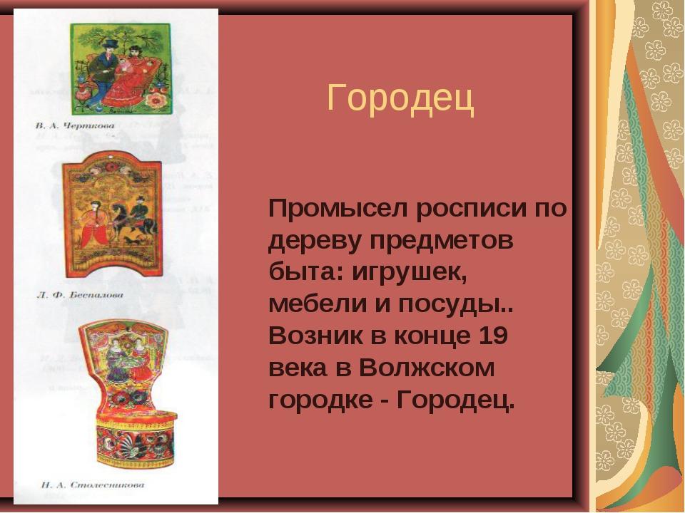 Городец Промысел росписи по дереву предметов быта: игрушек, мебели и посуды.....