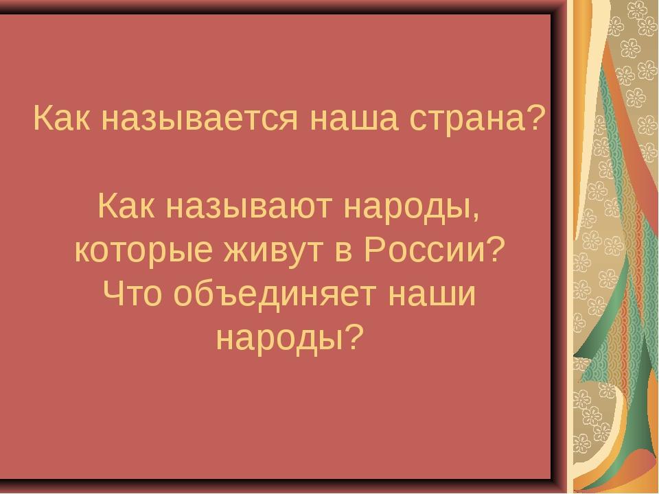 Как называется наша страна? Как называют народы, которые живут в России? Что...