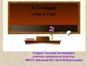 А.П.Гайдар «Чук и Гек» Родина Татьяна Валериевна учитель начальных классов МБ