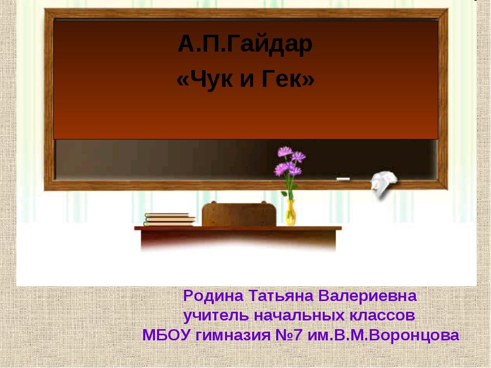 А.П.Гайдар «Чук и Гек» Родина Татьяна Валериевна учитель начальных классов МБ...
