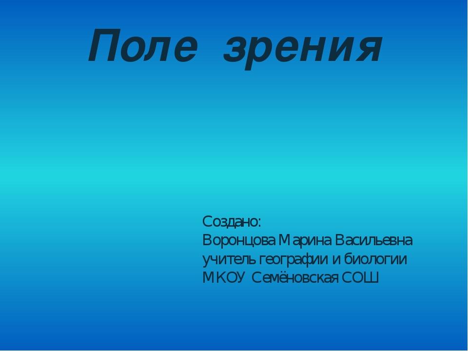 Поле зрения Создано: Воронцова Марина Васильевна учитель географии и биологии...
