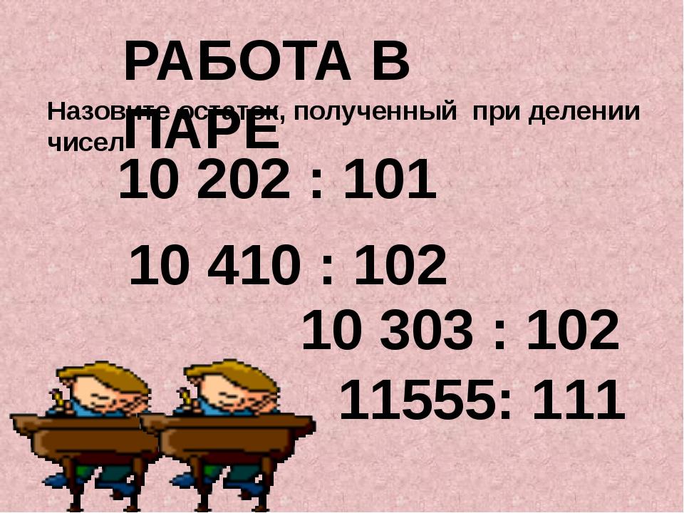Назовите остаток, полученный при делении чисел РАБОТА В ПАРЕ 10 202 : 101 10...