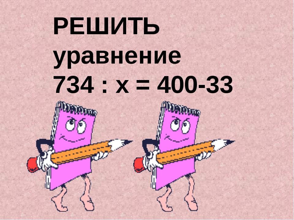 РЕШИТЬ уравнение 734 : х = 400-33