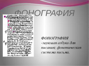 ФОНОГРАФИЯ ФОНОГРАФИЯ -звуковая азбука для писания; фонетическая система пись