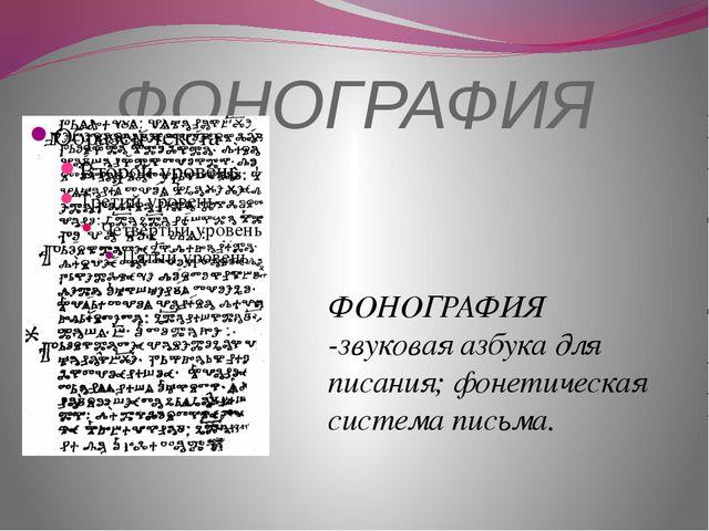 ФОНОГРАФИЯ ФОНОГРАФИЯ -звуковая азбука для писания; фонетическая система пись...