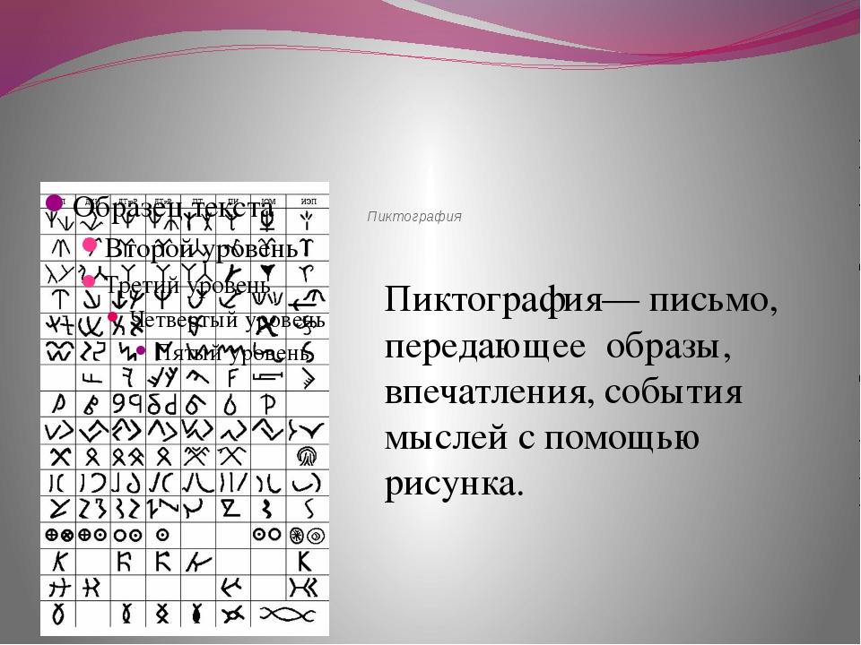 Пиктография Пиктография— письмо, передающее образы, впечатления, события мыс...