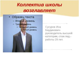 Коллектив школы возглавляет Сусуров Иса Баудинович-руководитель высшей катего