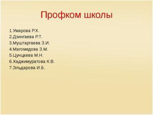 Профком школы 1.Умарова Р.Х. 2.Дзингаева Р.Т. 3.Муштаргаева З.И. 4.Магомедова