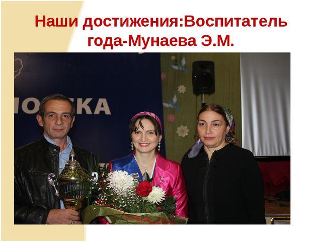 Наши достижения:Воспитатель года-Мунаева Э.М.