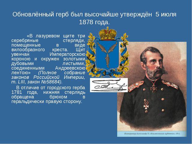 Обновлённый герб был высочайше утверждён 5 июля 1878 года. «В лазуревом щите...