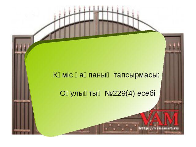 Күміс қақпаның тапсырмасы: Оқулықтың №229(4) есебі