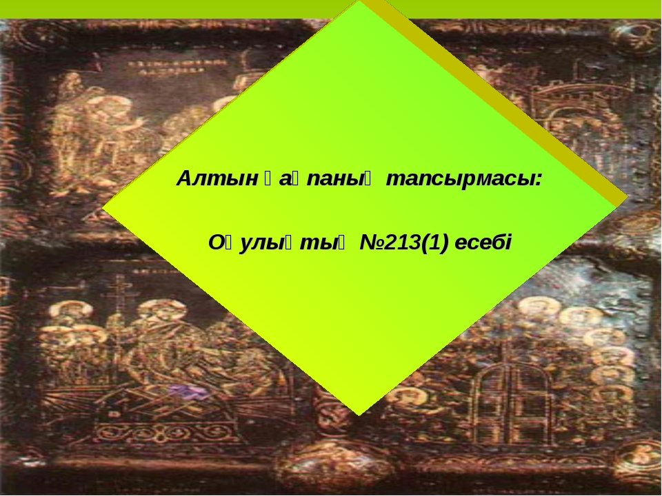 Алтын қақпаның тапсырмасы: Оқулықтың №213(1) есебі