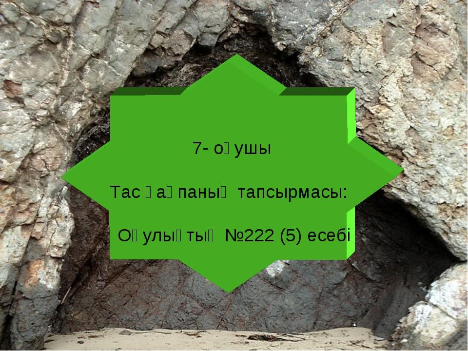 7- оқушы Тас қақпаның тапсырмасы: Оқулықтың №222 (5) есебі