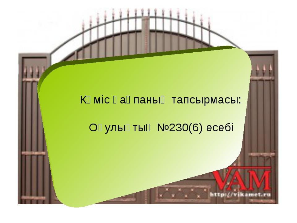 Күміс қақпаның тапсырмасы: Оқулықтың №230(6) есебі