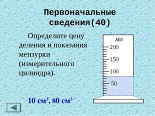 Первоначальные сведения(40)  Определите цену деления и показания мензурки (и