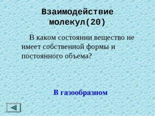 Взаимодействие молекул(20)  В каком состоянии вещество не имеет собственной
