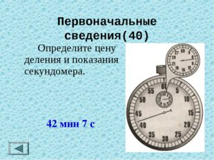 Первоначальные сведения(40) Определите цену деления и показания секундомера