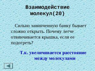 Взаимодействие молекул(20)  Сильно завинченную банку бывает сложно открыть.