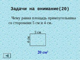 Задачи на внимание(20)  Чему равна площадь прямоугольника со сторонами 5 см