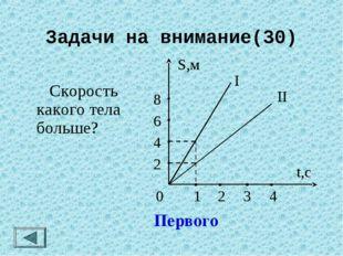 Задачи на внимание(30)  Скорость какого тела больше? Первого 0 2 4 6 8 S,м 1