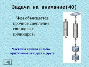 Задачи на внимание(40)  Чем объясняется прочное сцепление свинцовых цилиндро